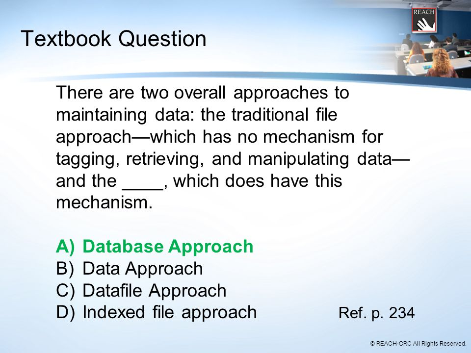 © REACH-CRC All Rights Reserved. Textbook Question There are two overall approaches to maintaining data: the traditional file approach—which has no me
