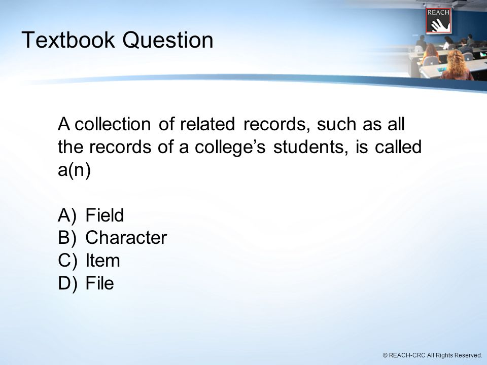 © REACH-CRC All Rights Reserved. Textbook Question A collection of related records, such as all the records of a college's students, is called a(n) A)