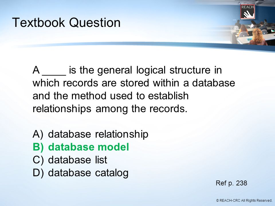 © REACH-CRC All Rights Reserved. Textbook Question A ____ is the general logical structure in which records are stored within a database and the metho