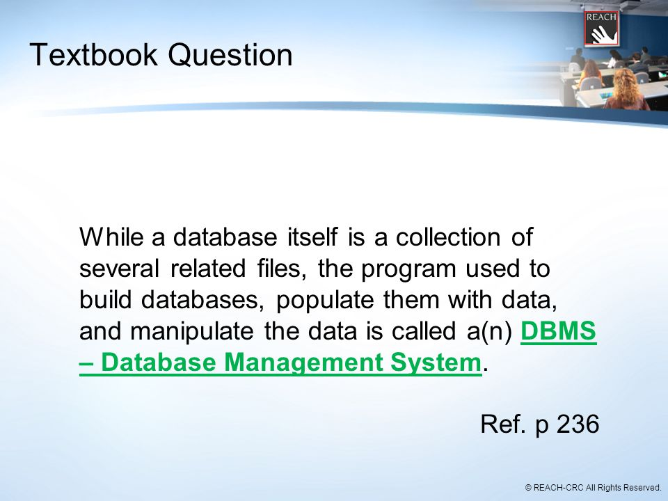 © REACH-CRC All Rights Reserved. Textbook Question While a database itself is a collection of several related files, the program used to build databas