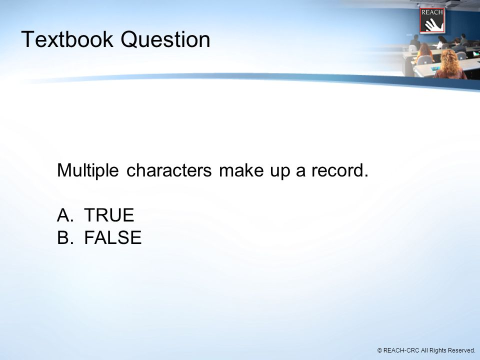 © REACH-CRC All Rights Reserved. Textbook Question Multiple characters make up a record. A.TRUE B.FALSE