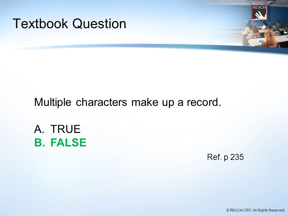 © REACH-CRC All Rights Reserved. Textbook Question Multiple characters make up a record. A.TRUE B.FALSE Ref. p 235