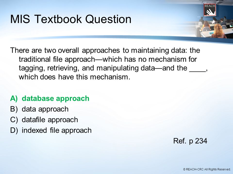 © REACH-CRC All Rights Reserved. MIS Textbook Question There are two overall approaches to maintaining data: the traditional file approach—which has n