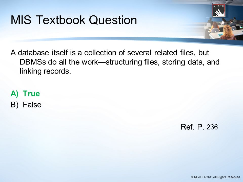 © REACH-CRC All Rights Reserved. MIS Textbook Question A database itself is a collection of several related files, but DBMSs do all the work—structuri