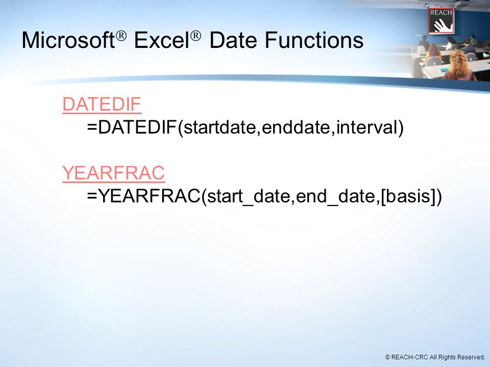 © REACH-CRC All Rights Reserved. Microsoft  Excel  Date Functions DATEDIF =DATEDIF(startdate,enddate,interval) YEARFRAC =YEARFRAC(start_date,end_dat