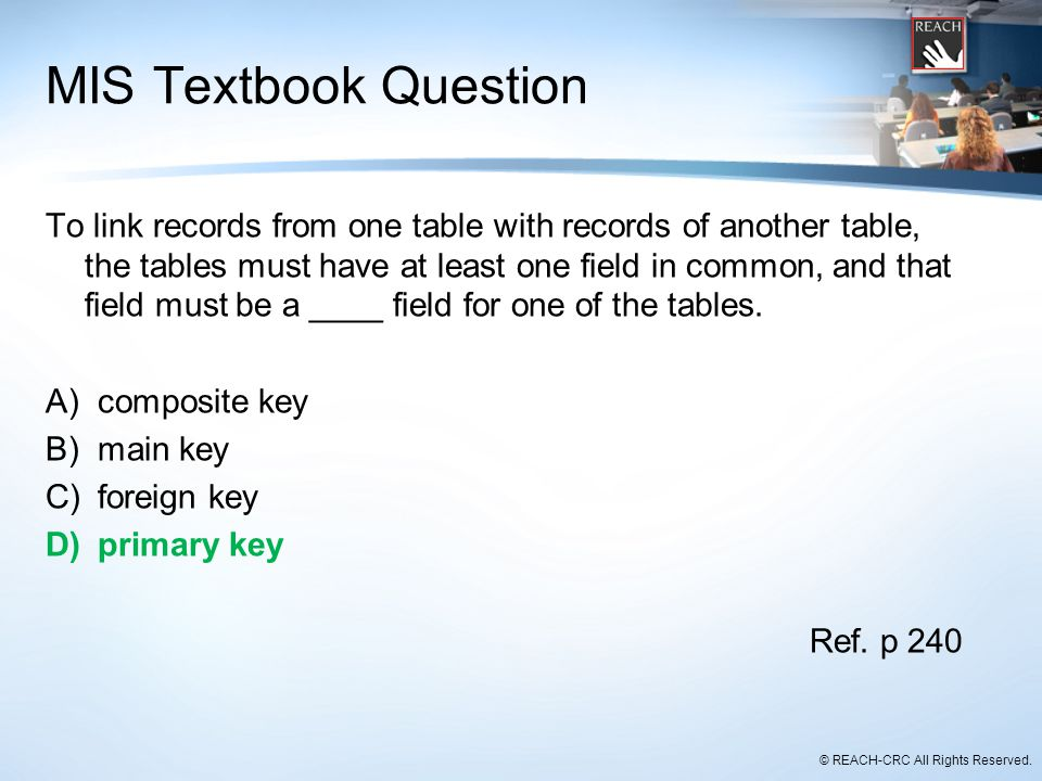 © REACH-CRC All Rights Reserved. MIS Textbook Question To link records from one table with records of another table, the tables must have at least one