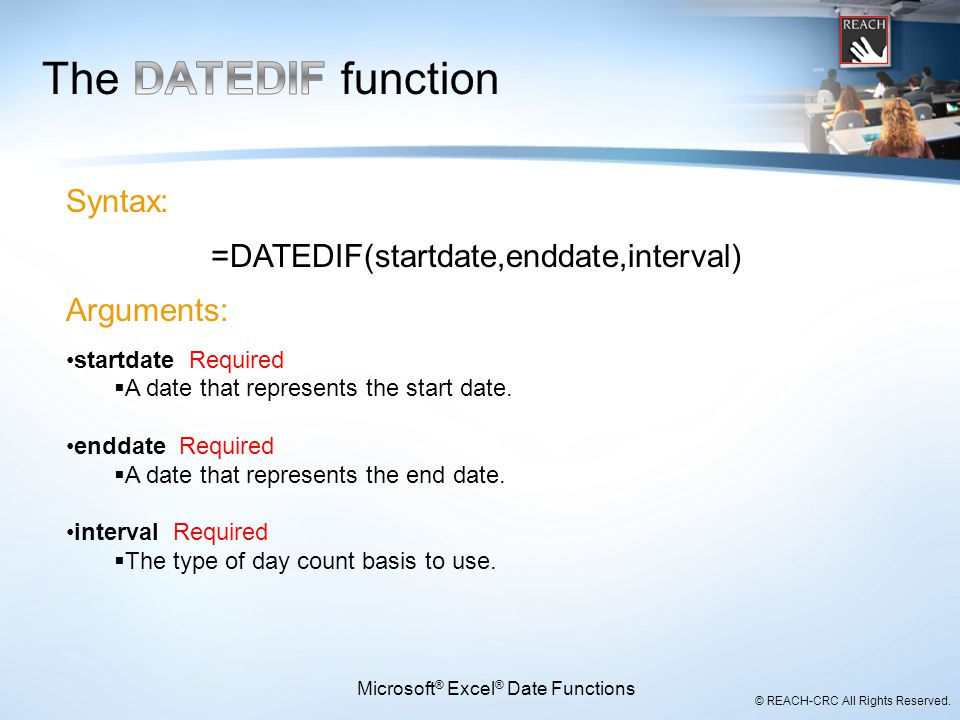 © REACH-CRC All Rights Reserved. Microsoft ® Excel ® Date Functions Syntax: =DATEDIF(startdate,enddate,interval) Arguments: startdate Required  A dat