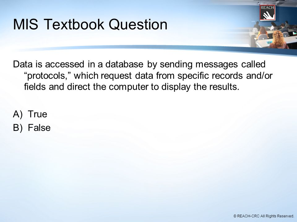 """© REACH-CRC All Rights Reserved. MIS Textbook Question Data is accessed in a database by sending messages called """"protocols,"""" which request data from"""