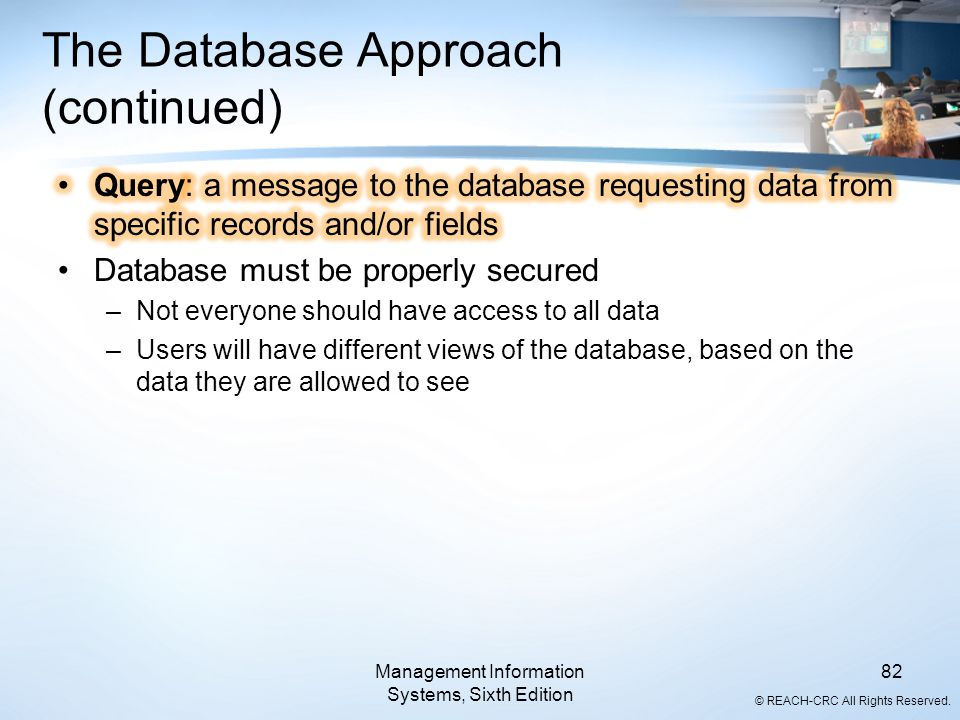© REACH-CRC All Rights Reserved. Management Information Systems, Sixth Edition 82 The Database Approach (continued)