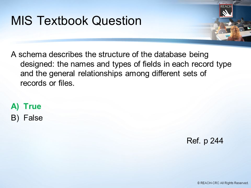 © REACH-CRC All Rights Reserved. MIS Textbook Question A schema describes the structure of the database being designed: the names and types of fields