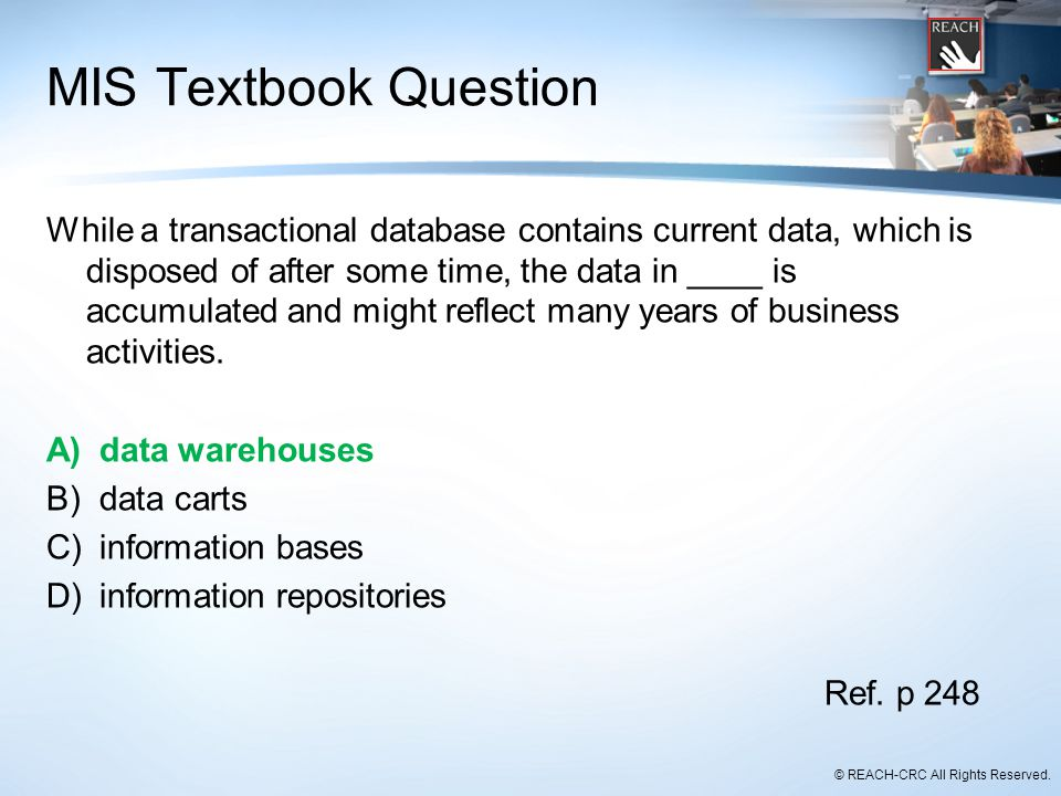 © REACH-CRC All Rights Reserved. MIS Textbook Question While a transactional database contains current data, which is disposed of after some time, the