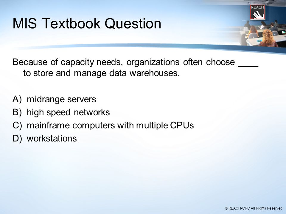 © REACH-CRC All Rights Reserved. MIS Textbook Question Because of capacity needs, organizations often choose ____ to store and manage data warehouses.