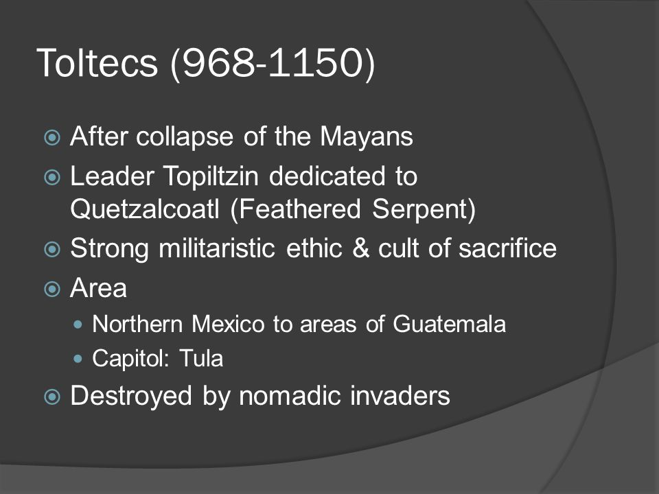 Toltecs (968-1150)  After collapse of the Mayans  Leader Topiltzin dedicated to Quetzalcoatl (Feathered Serpent)  Strong militaristic ethic & cult of sacrifice  Area Northern Mexico to areas of Guatemala Capitol: Tula  Destroyed by nomadic invaders