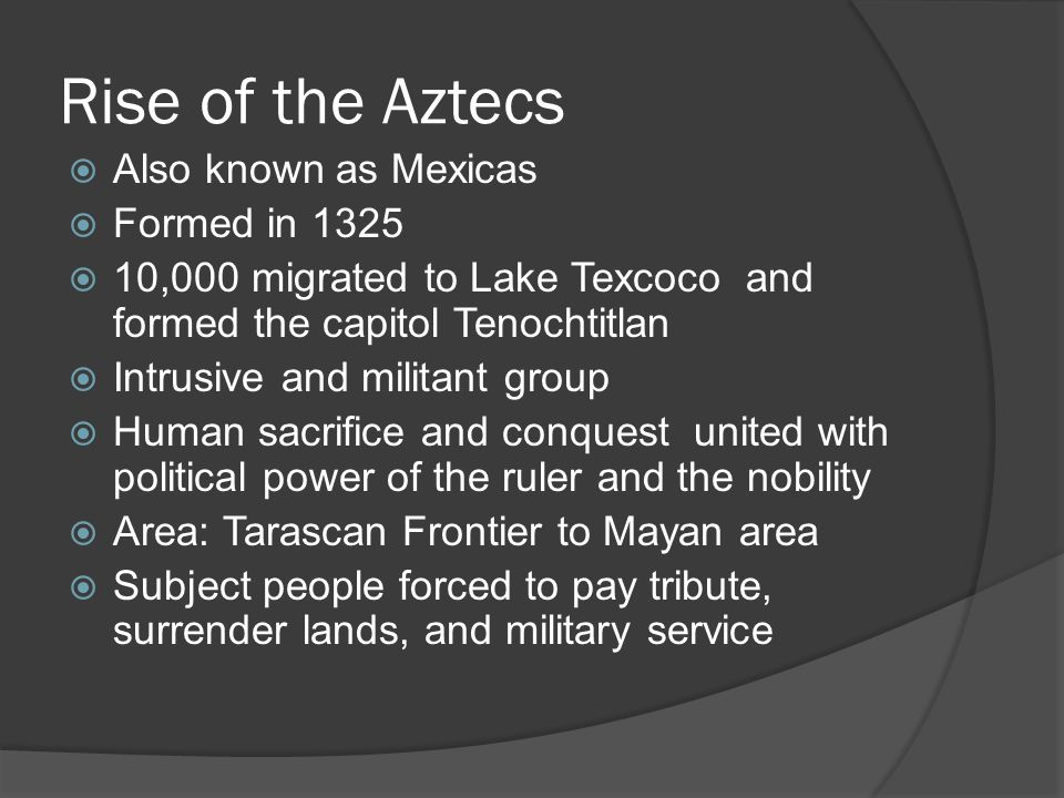 Rise of the Aztecs  Also known as Mexicas  Formed in 1325  10,000 migrated to Lake Texcoco and formed the capitol Tenochtitlan  Intrusive and militant group  Human sacrifice and conquest united with political power of the ruler and the nobility  Area: Tarascan Frontier to Mayan area  Subject people forced to pay tribute, surrender lands, and military service