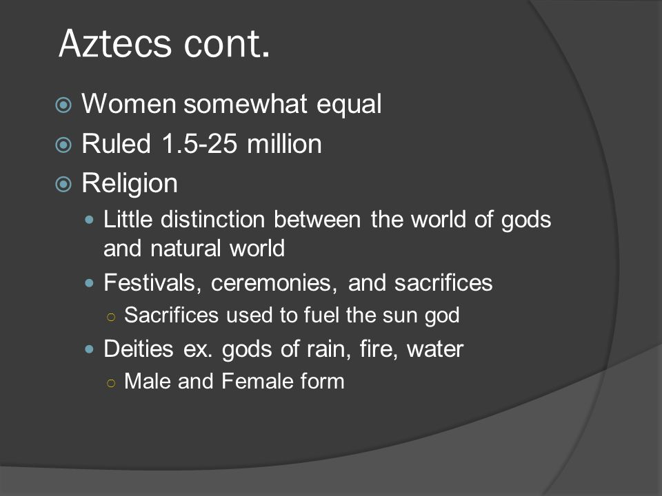 Aztecs cont.  Women somewhat equal  Ruled 1.5-25 million  Religion Little distinction between the world of gods and natural world Festivals, ceremo
