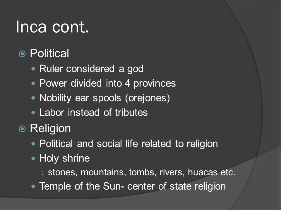 Inca cont.  Political Ruler considered a god Power divided into 4 provinces Nobility ear spools (orejones) Labor instead of tributes  Religion Polit