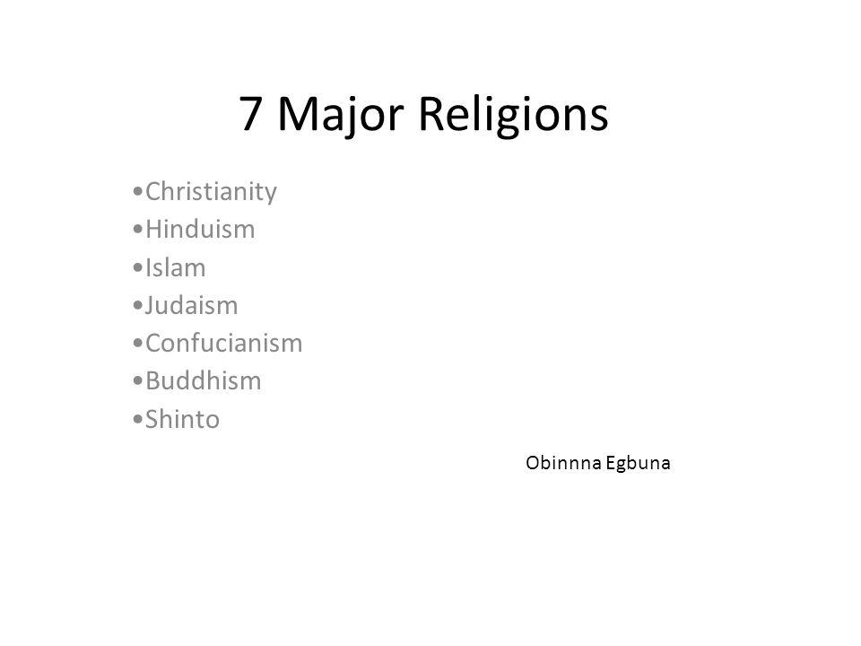 7 Major Religions Christianity Hinduism Islam Judaism Confucianism Buddhism Shinto Obinnna Egbuna