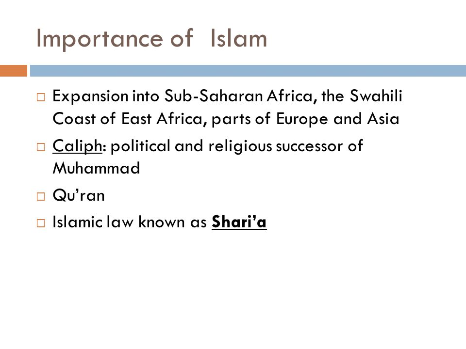 Importance of Islam  Expansion into Sub-Saharan Africa, the Swahili Coast of East Africa, parts of Europe and Asia  Caliph: political and religious successor of Muhammad  Qu'ran  Islamic law known as Shari'a