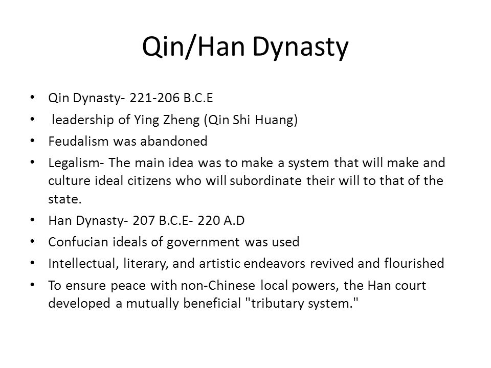 Qin/Han Dynasty Qin Dynasty- 221-206 B.C.E leadership of Ying Zheng (Qin Shi Huang) Feudalism was abandoned Legalism- The main idea was to make a system that will make and culture ideal citizens who will subordinate their will to that of the state.