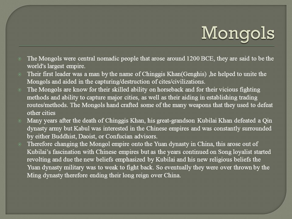  The Mongols were central nomadic people that arose around 1200 BCE, they are said to be the world s largest empire.