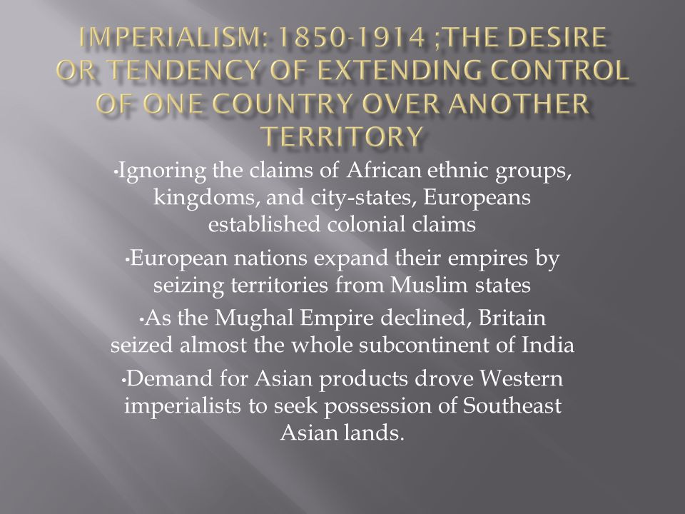Ignoring the claims of African ethnic groups, kingdoms, and city-states, Europeans established colonial claims European nations expand their empires by seizing territories from Muslim states As the Mughal Empire declined, Britain seized almost the whole subcontinent of India Demand for Asian products drove Western imperialists to seek possession of Southeast Asian lands.