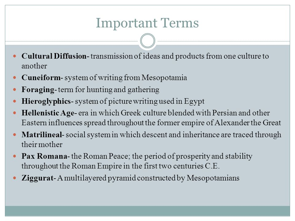 Important Terms Cultural Diffusion- transmission of ideas and products from one culture to another Cuneiform- system of writing from Mesopotamia Foraging- term for hunting and gathering Hieroglyphics- system of picture writing used in Egypt Hellenistic Age- era in which Greek culture blended with Persian and other Eastern influences spread throughout the former empire of Alexander the Great Matrilineal- social system in which descent and inheritance are traced through their mother Pax Romana- the Roman Peace; the period of prosperity and stability throughout the Roman Empire in the first two centuries C.E.