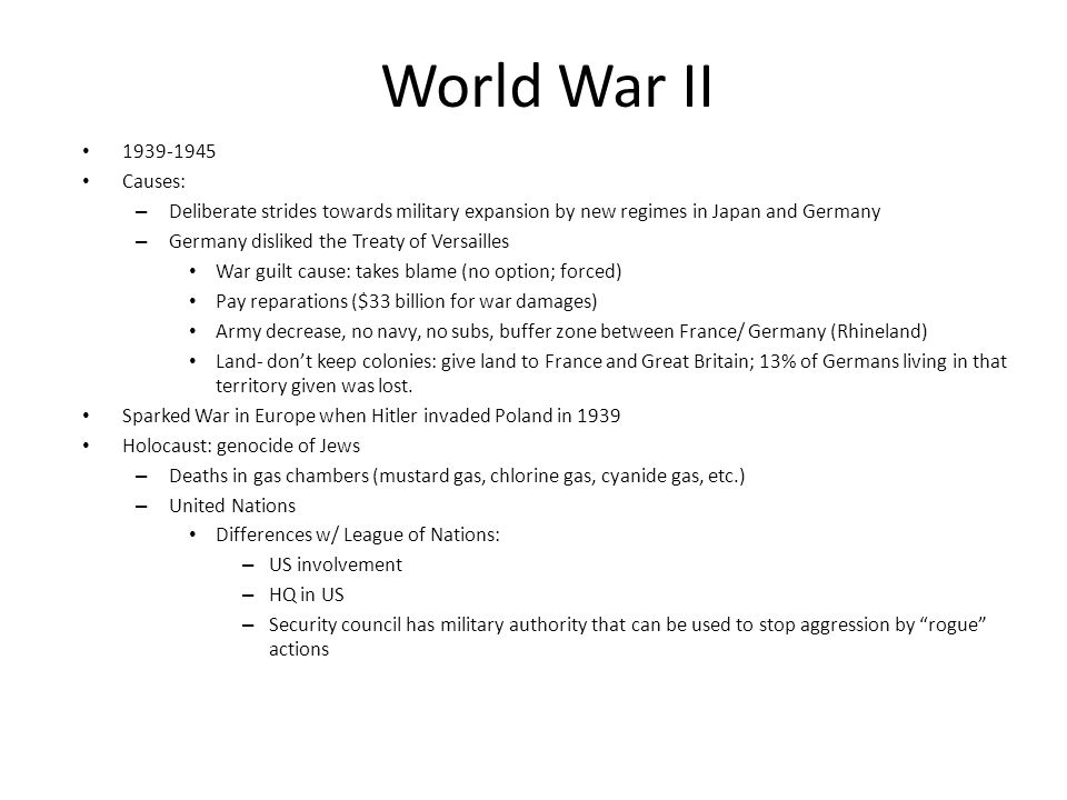 World War II 1939-1945 Causes: – Deliberate strides towards military expansion by new regimes in Japan and Germany – Germany disliked the Treaty of Versailles War guilt cause: takes blame (no option; forced) Pay reparations ($33 billion for war damages) Army decrease, no navy, no subs, buffer zone between France/ Germany (Rhineland) Land- don't keep colonies: give land to France and Great Britain; 13% of Germans living in that territory given was lost.