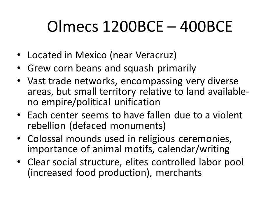 Olmecs 1200BCE – 400BCE Located in Mexico (near Veracruz) Grew corn beans and squash primarily Vast trade networks, encompassing very diverse areas, but small territory relative to land available- no empire/political unification Each center seems to have fallen due to a violent rebellion (defaced monuments) Colossal mounds used in religious ceremonies, importance of animal motifs, calendar/writing Clear social structure, elites controlled labor pool (increased food production), merchants
