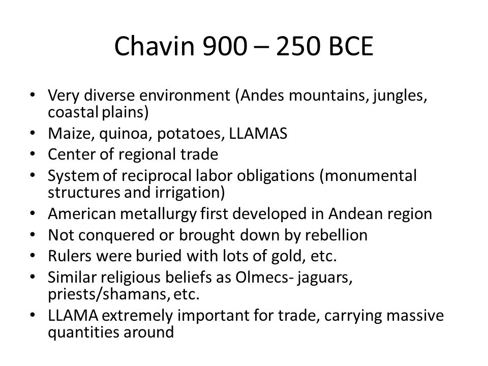 Chavin 900 – 250 BCE Very diverse environment (Andes mountains, jungles, coastal plains) Maize, quinoa, potatoes, LLAMAS Center of regional trade System of reciprocal labor obligations (monumental structures and irrigation) American metallurgy first developed in Andean region Not conquered or brought down by rebellion Rulers were buried with lots of gold, etc.