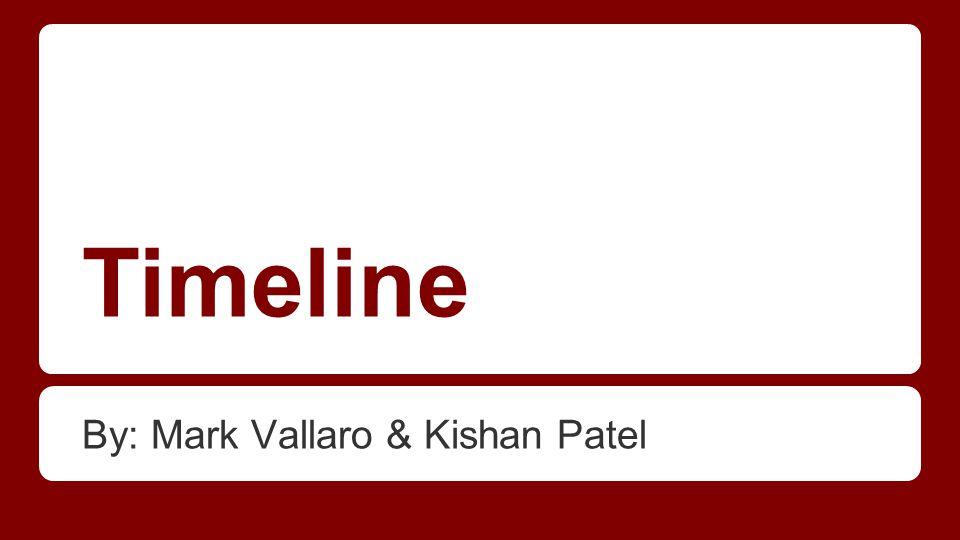 Timeline By: Mark Vallaro & Kishan Patel