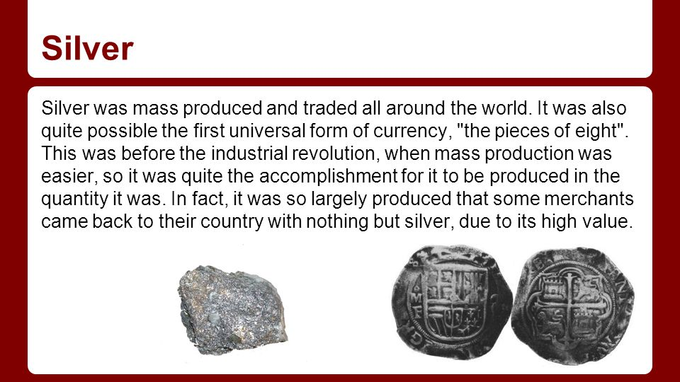 Silver Silver was mass produced and traded all around the world.