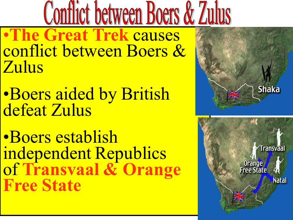 The Great Trek causes conflict between Boers & Zulus Boers aided by British defeat Zulus Boers establish independent Republics of Transvaal & Orange Free State