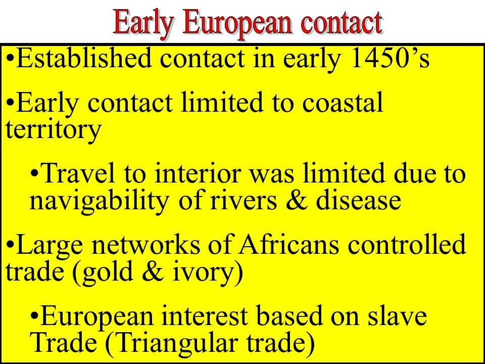 Established contact in early 1450's Early contact limited to coastal territory Travel to interior was limited due to navigability of rivers & disease Large networks of Africans controlled trade (gold & ivory) European interest based on slave Trade (Triangular trade)