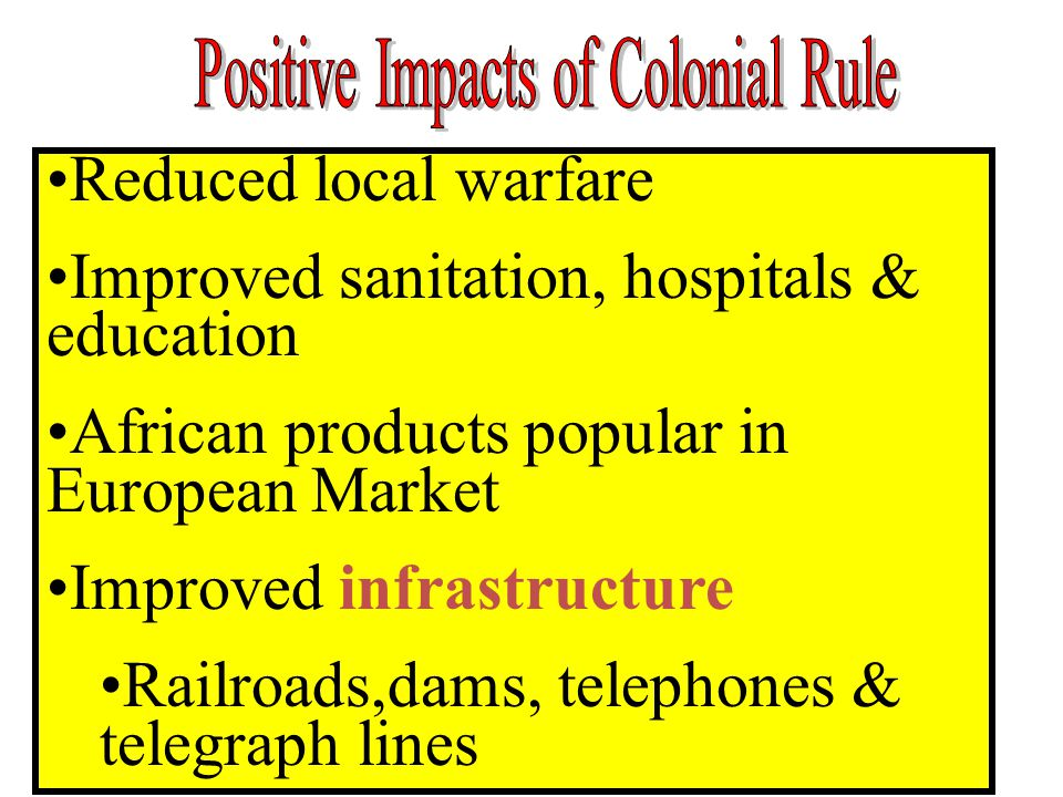 Reduced local warfare Improved sanitation, hospitals & education African products popular in European Market Improved infrastructure Railroads,dams, telephones & telegraph lines