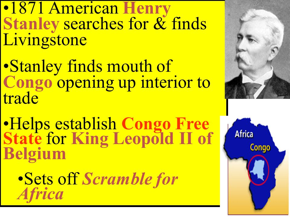 1871 American Henry Stanley searches for & finds Livingstone Stanley finds mouth of Congo opening up interior to trade Helps establish Congo Free State for King Leopold II of Belgium Sets off Scramble for Africa