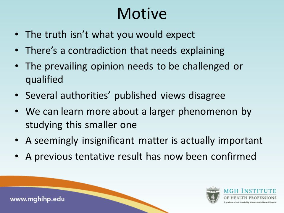 Motive The truth isn't what you would expect There's a contradiction that needs explaining The prevailing opinion needs to be challenged or qualified Several authorities' published views disagree We can learn more about a larger phenomenon by studying this smaller one A seemingly insignificant matter is actually important A previous tentative result has now been confirmed