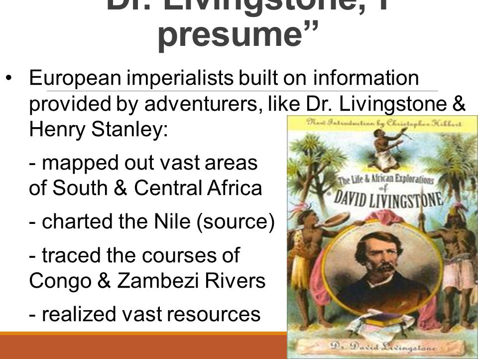 """Dr. Livingstone, I presume"" European imperialists built on information provided by adventurers, like Dr. Livingstone & Henry Stanley: - mapped out va"