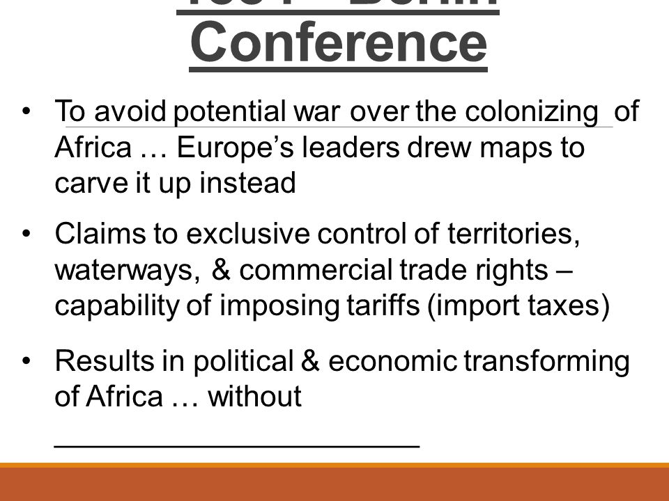 1884 - Berlin Conference To avoid potential war over the colonizing of Africa … Europe's leaders drew maps to carve it up instead Claims to exclusive control of territories, waterways, & commercial trade rights – capability of imposing tariffs (import taxes) Results in political & economic transforming of Africa … without ______________________