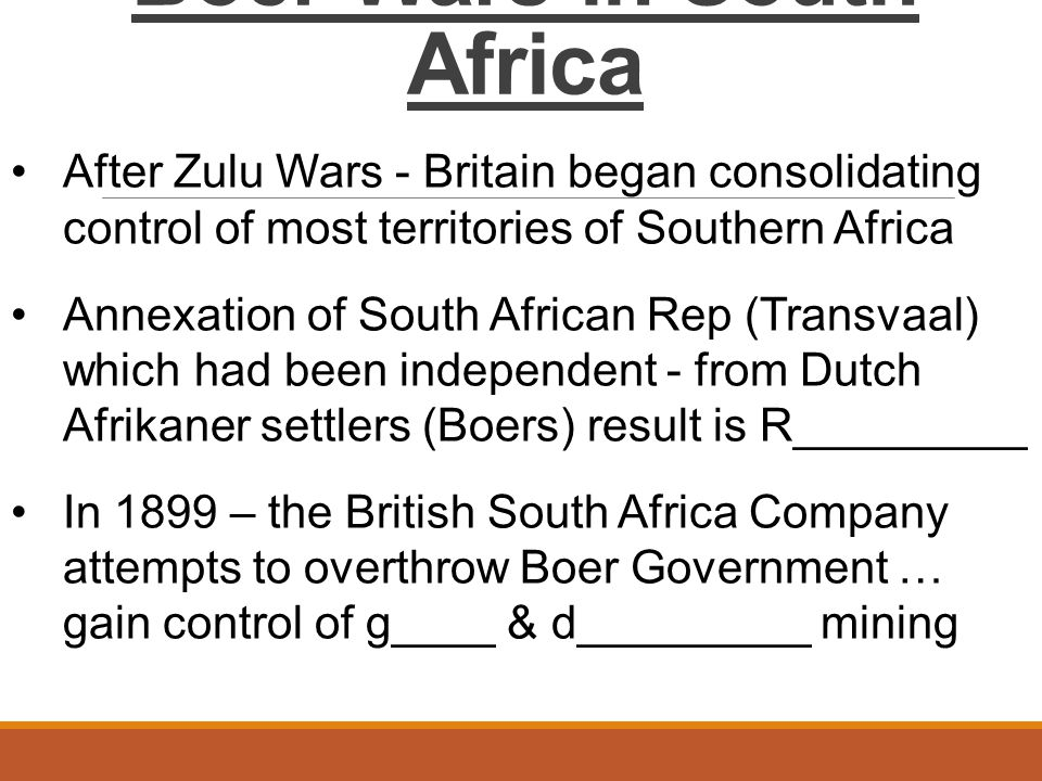 Boer Wars in South Africa After Zulu Wars - Britain began consolidating control of most territories of Southern Africa Annexation of South African Rep (Transvaal) which had been independent - from Dutch Afrikaner settlers (Boers) result is R_________ In 1899 – the British South Africa Company attempts to overthrow Boer Government … gain control of g____ & d_________ mining
