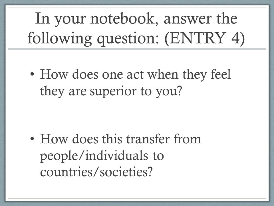 In your notebook, answer the following question: (ENTRY 4) How does one act when they feel they are superior to you.