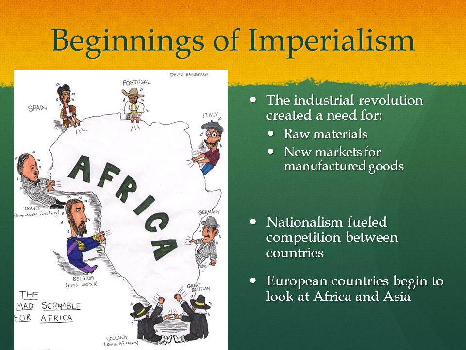 Beginnings of Imperialism The industrial revolution created a need for: The industrial revolution created a need for: Raw materials Raw materials New markets for manufactured goods New markets for manufactured goods Nationalism fueled competition between countries Nationalism fueled competition between countries European countries begin to look at Africa and Asia European countries begin to look at Africa and Asia