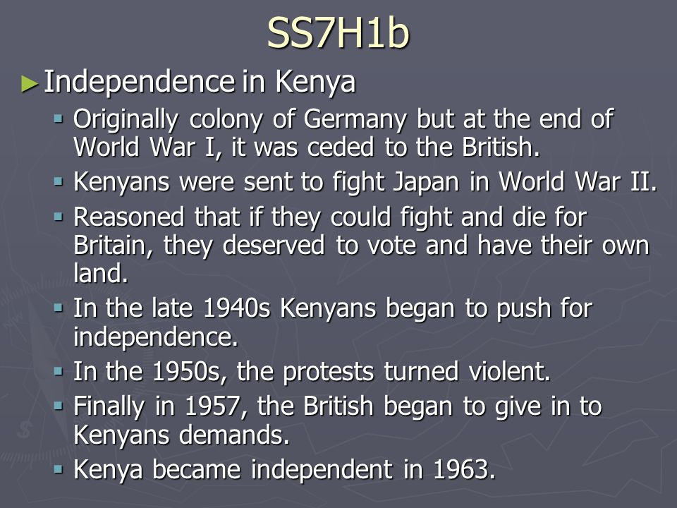 SS7H1b ► Independence in Kenya  Originally colony of Germany but at the end of World War I, it was ceded to the British.