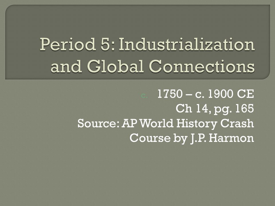 c. 1750 – c. 1900 CE Ch 14, pg. 165 Source: AP World History Crash Course by J.P. Harmon