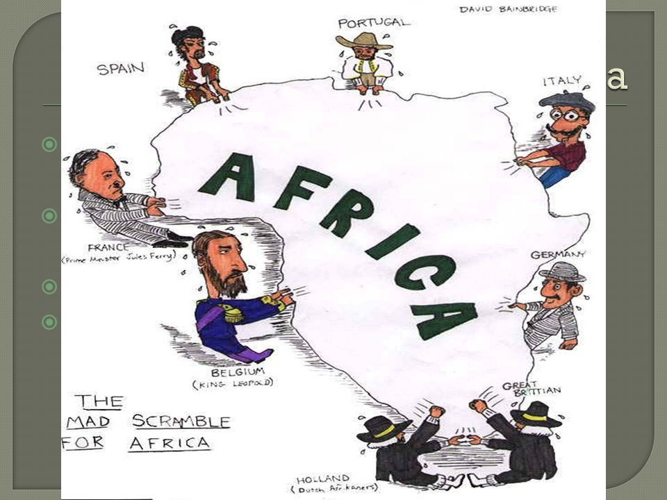  Started by King Leopold of Belgium in the 1880s  European countries tried to then out-do the others  Met at the Berlin Conference of 1884-85  Effectively divided Africa (without the consent of Africans) like a pizza