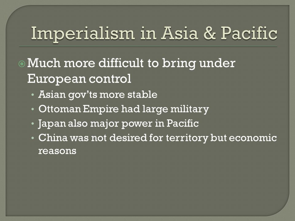  Much more difficult to bring under European control Asian gov'ts more stable Ottoman Empire had large military Japan also major power in Pacific China was not desired for territory but economic reasons