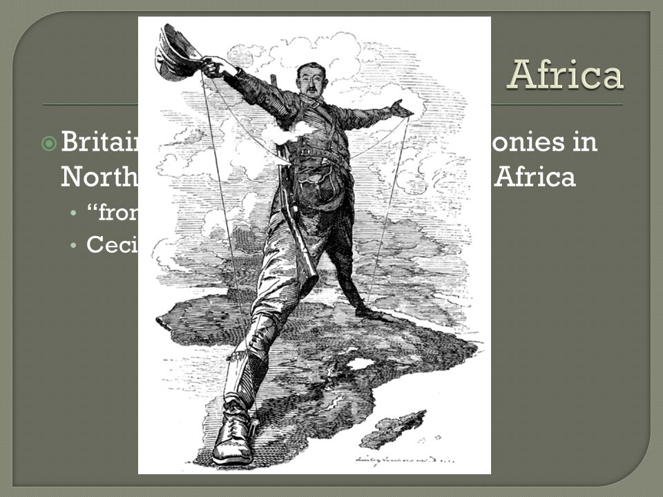  Britain attempted to connect colonies in North Africa with those in South Africa from Capetown to Cairo Cecil Rhodes