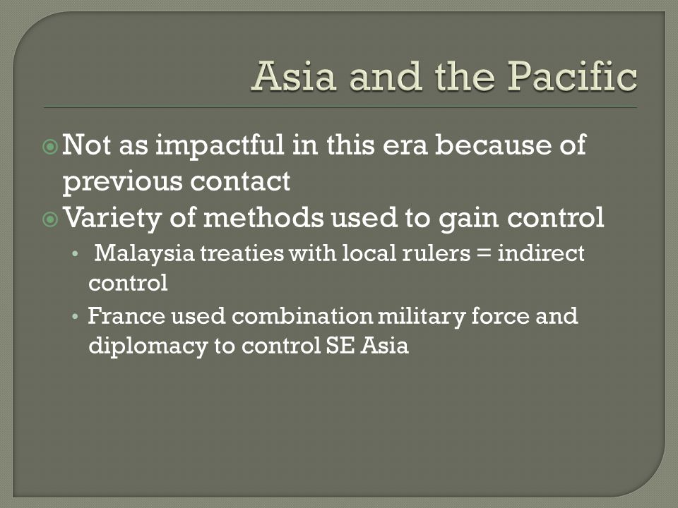  Not as impactful in this era because of previous contact  Variety of methods used to gain control Malaysia treaties with local rulers = indirect control France used combination military force and diplomacy to control SE Asia