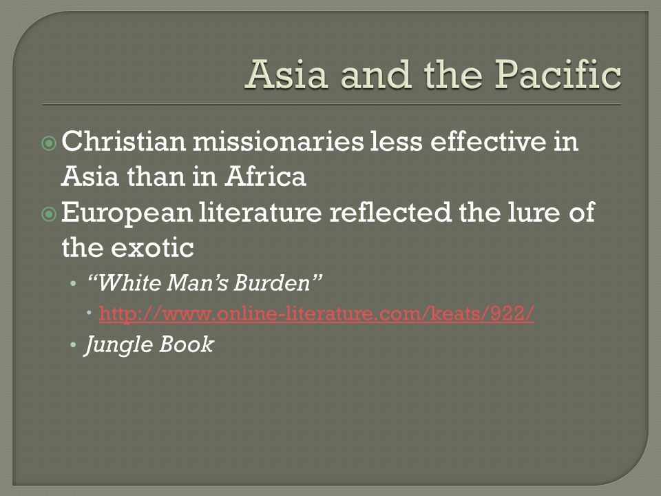  Christian missionaries less effective in Asia than in Africa  European literature reflected the lure of the exotic White Man's Burden  http://www.online-literature.com/keats/922/ http://www.online-literature.com/keats/922/ Jungle Book