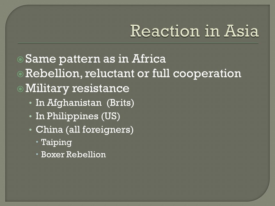  Same pattern as in Africa  Rebellion, reluctant or full cooperation  Military resistance In Afghanistan (Brits) In Philippines (US) China (all foreigners)  Taiping  Boxer Rebellion