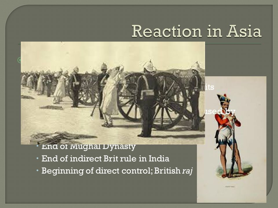  Military Resistance India (Brits)  Sepoy = Indian soldiers employed by Brits  Sepoy Rebellion  Controversy over animal fat in supplies used by Sepoys; lack of cultural sensitivity  Took Brits a year to quell rebellion  End of Mughal Dynasty  End of indirect Brit rule in India  Beginning of direct control; British raj